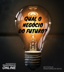 Evento: O MUNDO MUDOU! Qual o negócio do Futuro?, 23 de junho de 2020 - Instituto da Transformação Digital